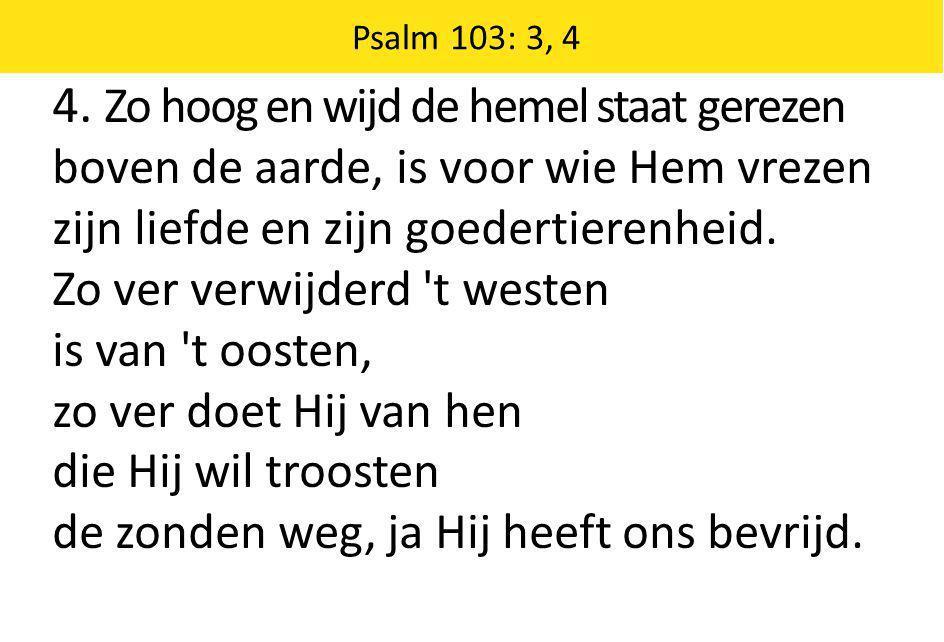 Psalm 103: 3, 4 4. Zo hoog en wijd de hemel staat gerezen boven de aarde, is voor wie Hem vrezen zijn liefde en zijn goedertierenheid. Zo ver verwijde