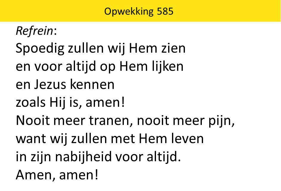 Opwekking 585 Refrein : Spoedig zullen wij Hem zien en voor altijd op Hem lijken en Jezus kennen zoals Hij is, amen! Nooit meer tranen, nooit meer pij