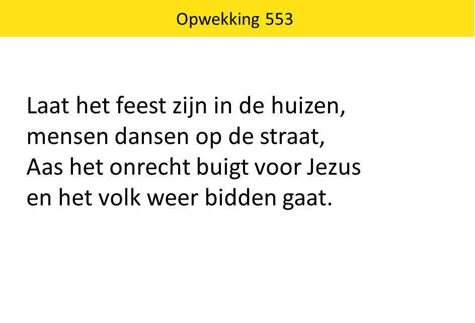 Opwekking 553 Laat het feest zijn in de huizen, mensen dansen op de straat, Aas het onrecht buigt voor Jezus en het volk weer bidden gaat.