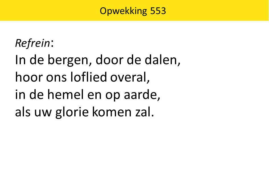 Opwekking 553 Refrein : In de bergen, door de dalen, hoor ons loflied overal, in de hemel en op aarde, als uw glorie komen zal.