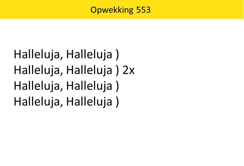 Opwekking 553 Halleluja, Halleluja ) Halleluja, Halleluja ) 2x Halleluja, Halleluja )