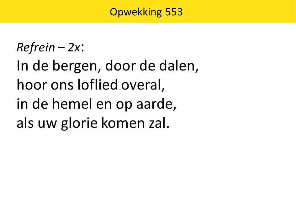 Opwekking 553 Refrein – 2x : In de bergen, door de dalen, hoor ons loflied overal, in de hemel en op aarde, als uw glorie komen zal.