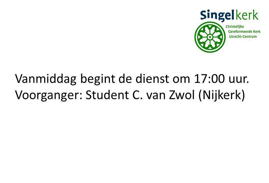 Vanmiddag begint de dienst om 17:00 uur. Voorganger: Student C. van Zwol (Nijkerk)