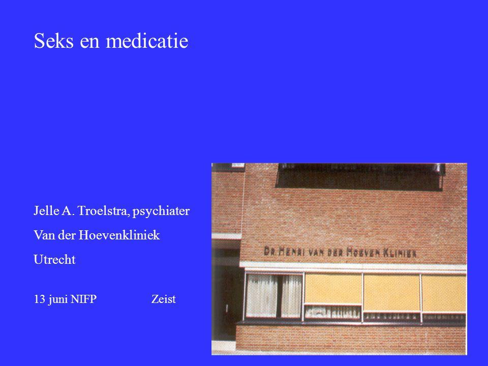 Seks en medicatie Jelle A. Troelstra, psychiater Van der Hoevenkliniek Utrecht 13 juni NIFP Zeist