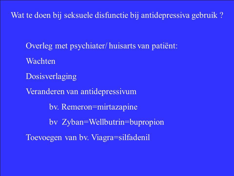 Wat te doen bij seksuele disfunctie bij antidepressiva gebruik ? Overleg met psychiater/ huisarts van patiënt: Wachten Dosisverlaging Veranderen van a