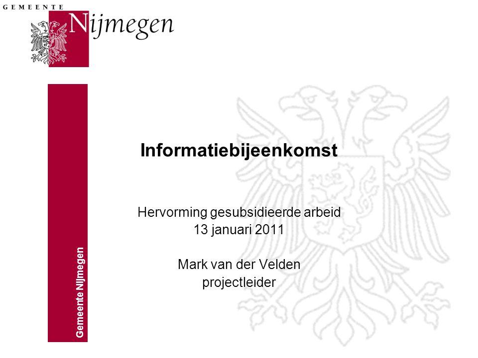 Gemeente Nijmegen Informatiebijeenkomst Hervorming gesubsidieerde arbeid 13 januari 2011 Mark van der Velden projectleider