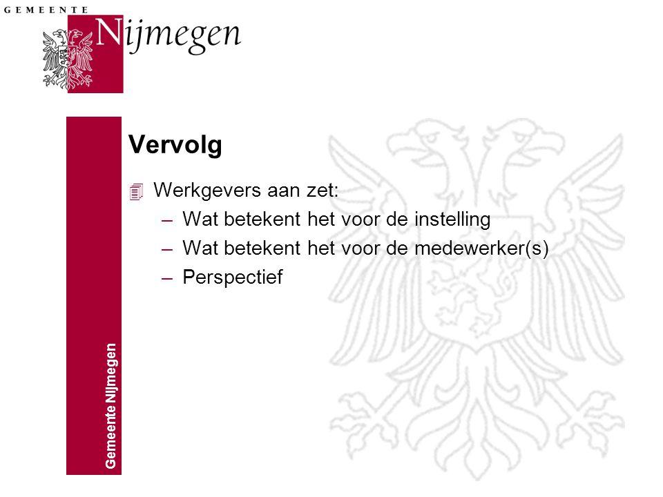 Gemeente Nijmegen Vervolg 4 Werkgevers aan zet: –Wat betekent het voor de instelling –Wat betekent het voor de medewerker(s) –Perspectief