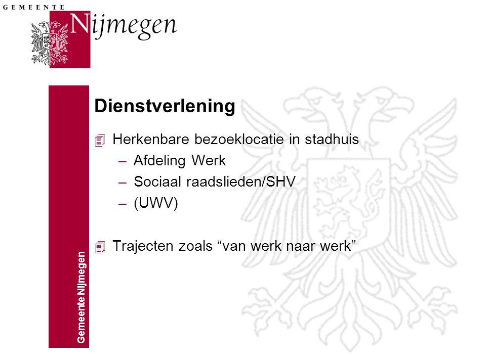 Gemeente Nijmegen Dienstverlening 4 Herkenbare bezoeklocatie in stadhuis –Afdeling Werk –Sociaal raadslieden/SHV –(UWV) 4 Trajecten zoals van werk naar werk