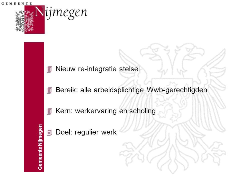 Gemeente Nijmegen 4 Nieuw re-integratie stelsel 4 Bereik: alle arbeidsplichtige Wwb-gerechtigden 4 Kern: werkervaring en scholing 4 Doel: regulier werk