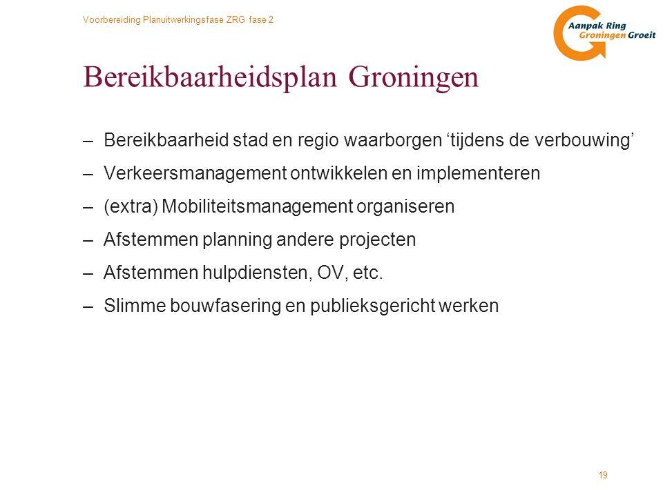Voorbereiding Planuitwerkingsfase ZRG fase 2 19 Bereikbaarheidsplan Groningen –Bereikbaarheid stad en regio waarborgen 'tijdens de verbouwing' –Verkee