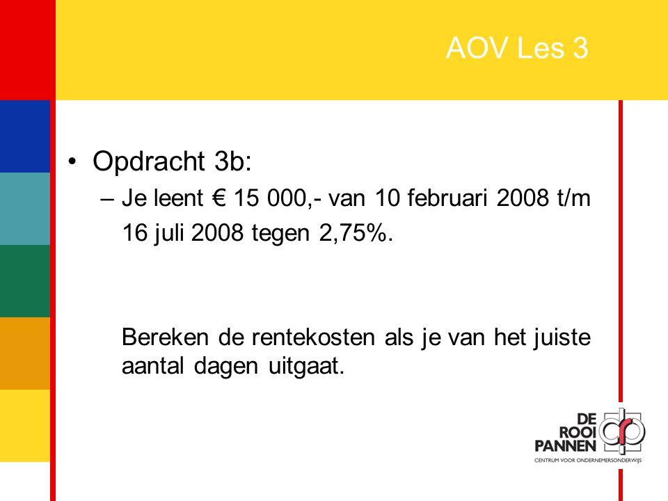 10 AOV Les 3 Opdracht 3b: –Je leent € 15 000,- van 10 februari 2008 t/m 16 juli 2008 tegen 2,75%. Bereken de rentekosten als je van het juiste aantal