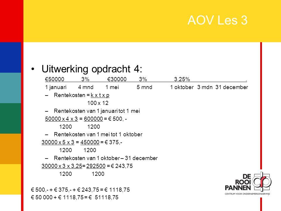 13 AOV Les 3 Uitwerking opdracht 4: €50000 3% €30000 3% 3,25%. 1 januari 4 mnd 1 mei 5 mnd 1 oktober 3 mdn 31 december –Rentekosten = k x t x p 100 x