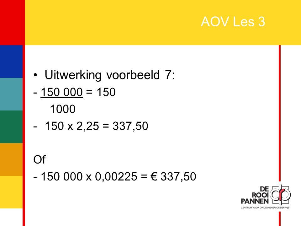 19 AOV Les 3 Uitwerking voorbeeld 7: - 150 000 = 150 1000 -150 x 2,25 = 337,50 Of - 150 000 x 0,00225 = € 337,50
