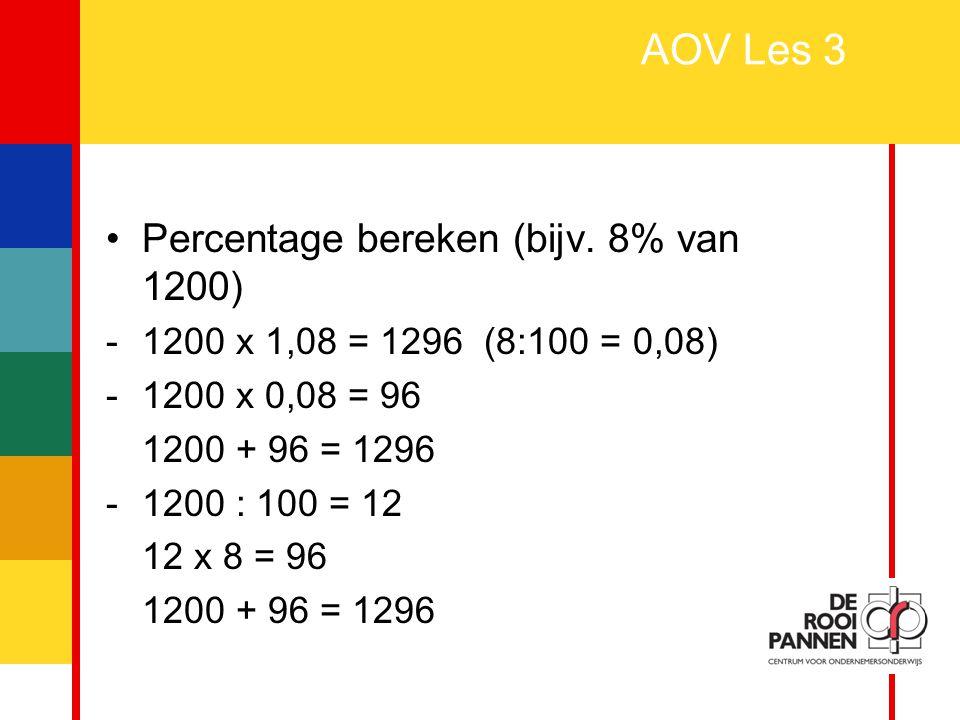 2 AOV Les 3 Percentage bereken (bijv. 8% van 1200) -1200 x 1,08 = 1296 (8:100 = 0,08) -1200 x 0,08 = 96 1200 + 96 = 1296 -1200 : 100 = 12 12 x 8 = 96
