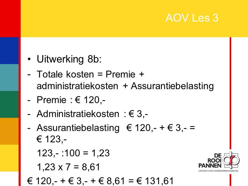28 AOV Les 3 Uitwerking 8b: - Totale kosten = Premie + administratiekosten + Assurantiebelasting -Premie : € 120,- -Administratiekosten : € 3,- -Assur
