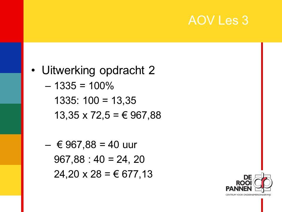 6 AOV Les 3 Uitwerking opdracht 2 –1335 = 100% 1335: 100 = 13,35 13,35 x 72,5 = € 967,88 – € 967,88 = 40 uur 967,88 : 40 = 24, 20 24,20 x 28 = € 677,1