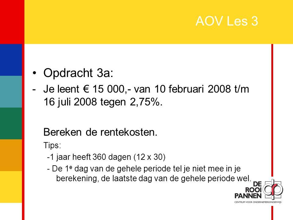 8 AOV Les 3 Opdracht 3a: -Je leent € 15 000,- van 10 februari 2008 t/m 16 juli 2008 tegen 2,75%. Bereken de rentekosten. Tips: -1 jaar heeft 360 dagen