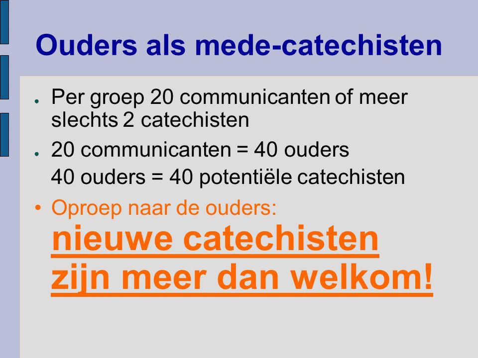 Ouders als mede-catechisten ● Per groep 20 communicanten of meer slechts 2 catechisten ● 20 communicanten = 40 ouders 40 ouders = 40 potentiële catechisten Oproep naar de ouders: nieuwe catechisten zijn meer dan welkom!