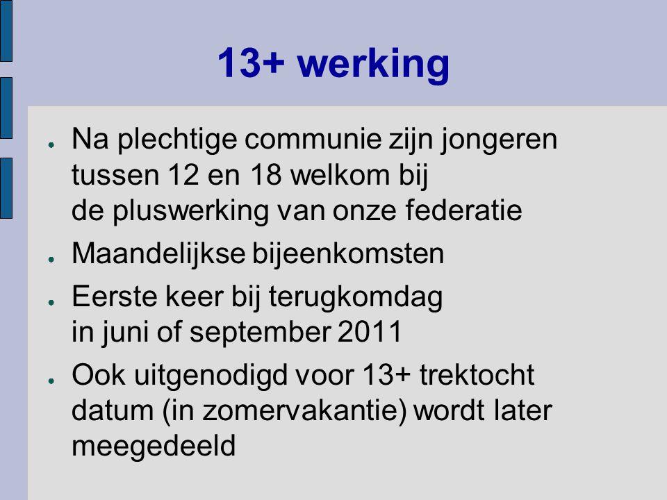 13+ werking ● Na plechtige communie zijn jongeren tussen 12 en 18 welkom bij de pluswerking van onze federatie ● Maandelijkse bijeenkomsten ● Eerste k