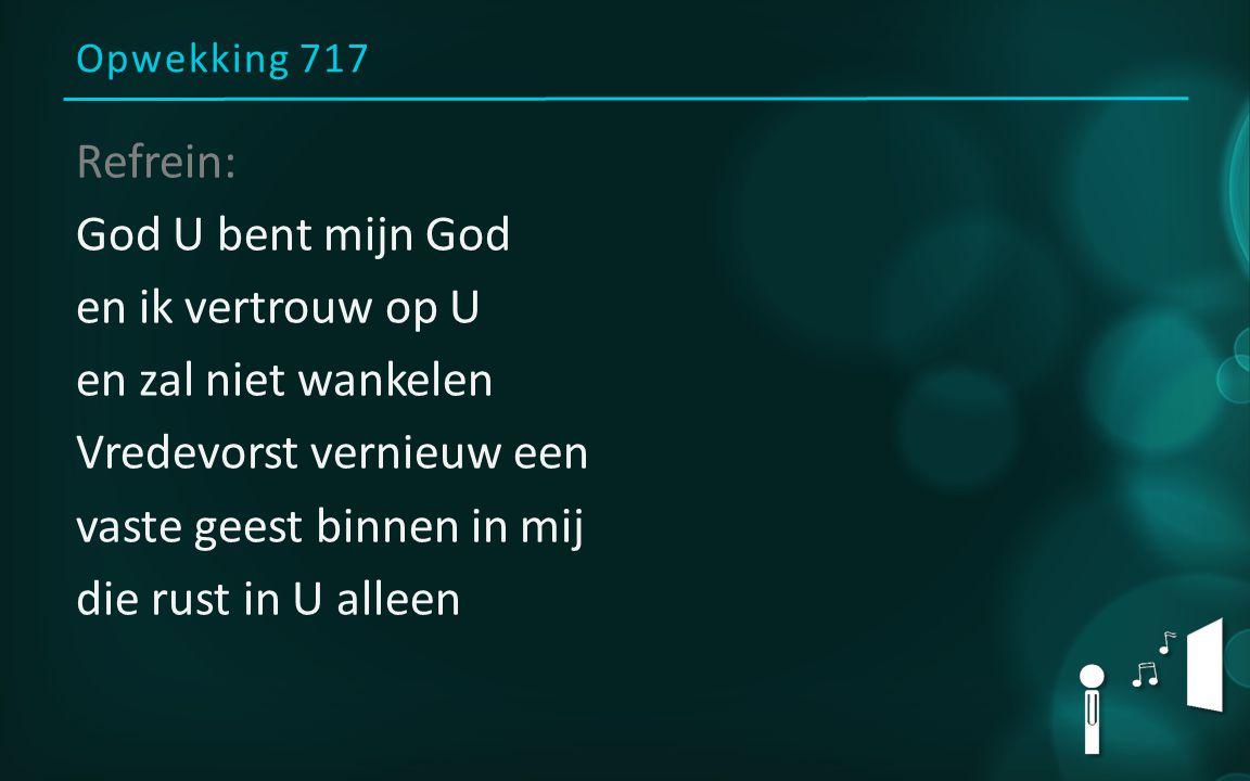 Opwekking 717 Refrein: God U bent mijn God en ik vertrouw op U en zal niet wankelen Vredevorst vernieuw een vaste geest binnen in mij die rust in U alleen