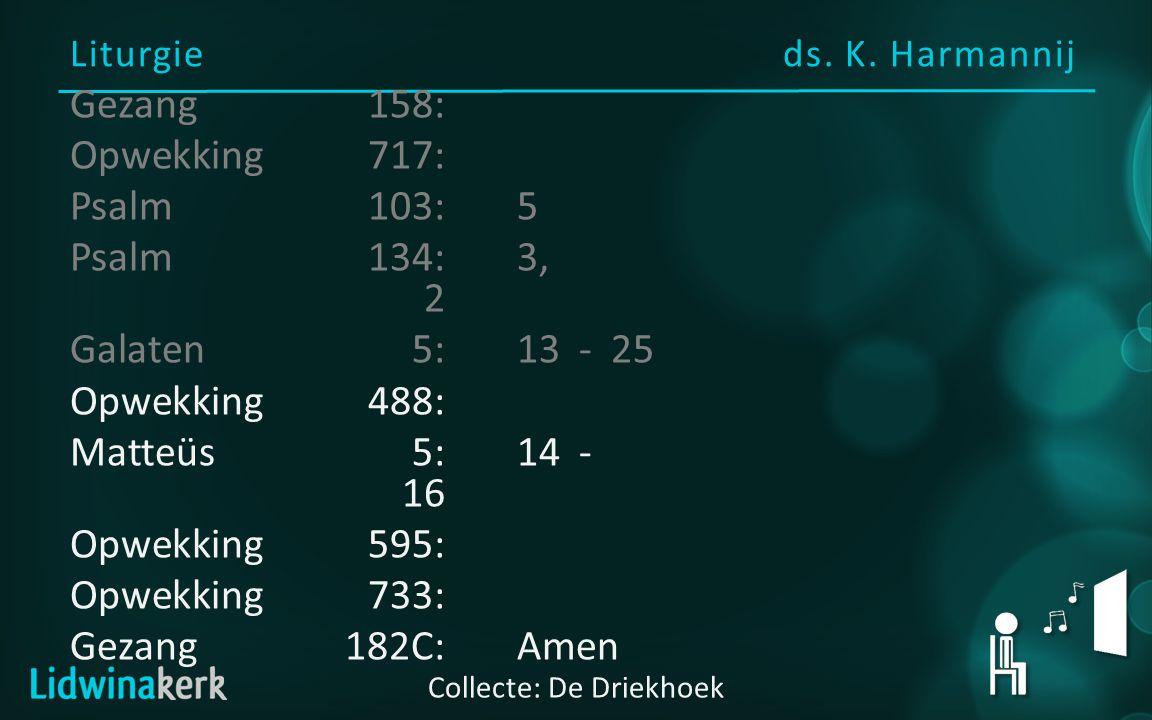 Liturgieds. K. Harmannij Collecte: De Driekhoek Gezang158: Opwekking717: Psalm103:5 Psalm134:3, 2 Galaten5:13- 25 Opwekking488: Matteüs5:14- 16 Opwekk