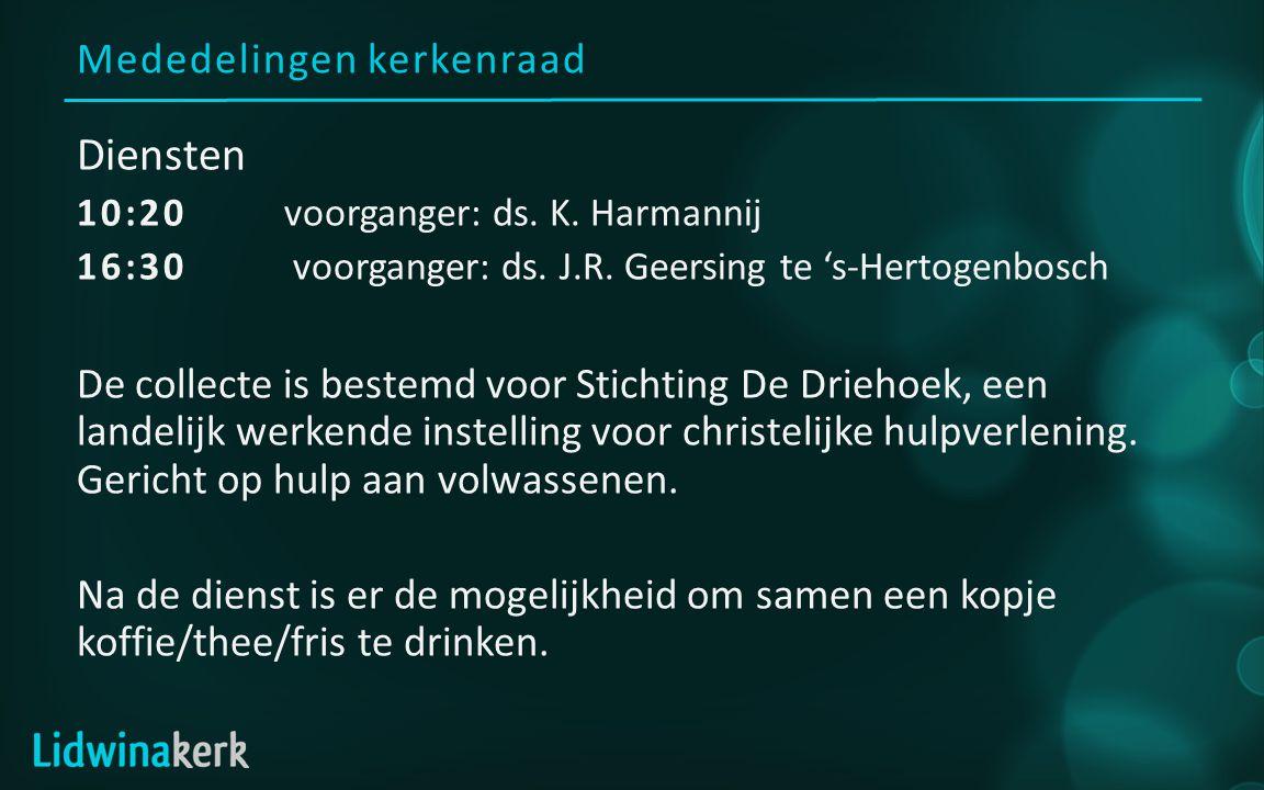 Mededelingen kerkenraad Diensten 10:20voorganger: ds. K. Harmannij 16:30 voorganger: ds. J.R. Geersing te 's-Hertogenbosch De collecte is bestemd voor
