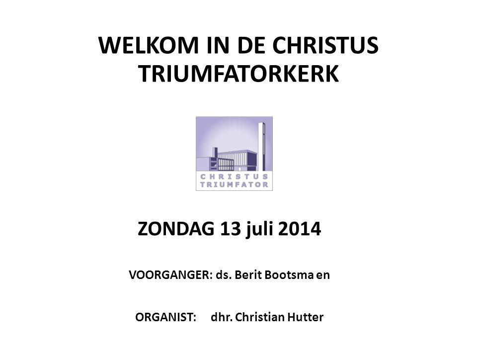WELKOM IN DE CHRISTUS TRIUMFATORKERK ZONDAG 13 juli 2014 VOORGANGER: ds. Berit Bootsma en ORGANIST: dhr. Christian Hutter