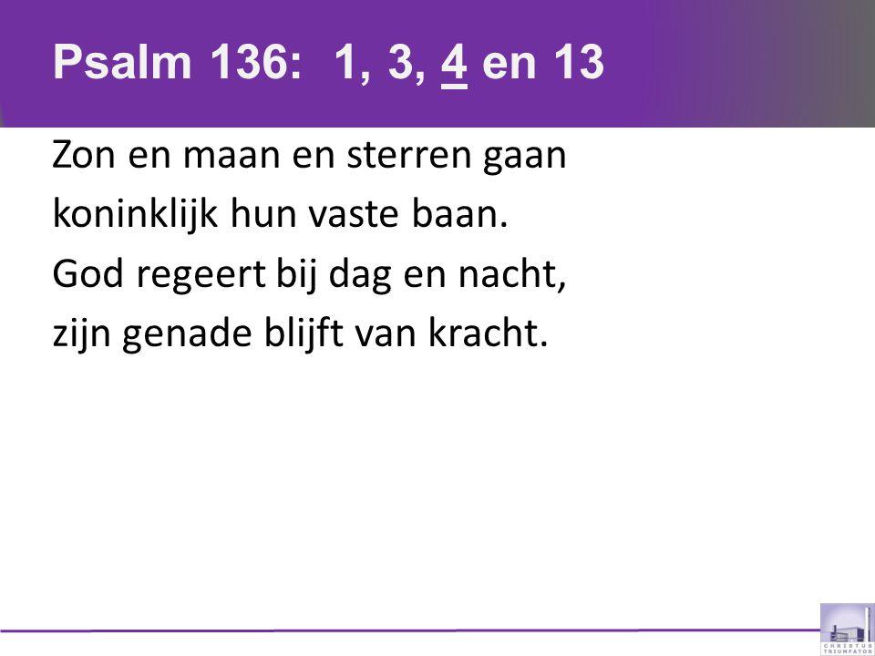 Psalm 136: 1, 3, 4 en 13 Zon en maan en sterren gaan koninklijk hun vaste baan. God regeert bij dag en nacht, zijn genade blijft van kracht.