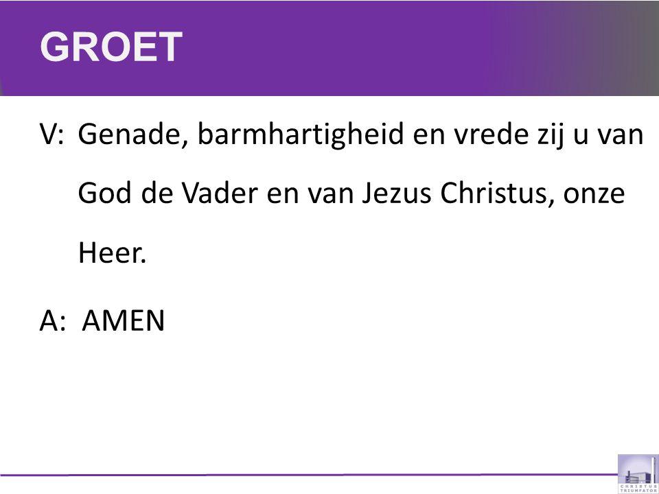 GROET V:Genade, barmhartigheid en vrede zij u van God de Vader en van Jezus Christus, onze Heer. A: AMEN
