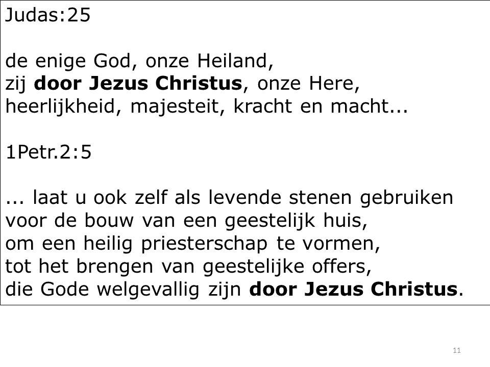 11 Judas:25 de enige God, onze Heiland, zij door Jezus Christus, onze Here, heerlijkheid, majesteit, kracht en macht... 1Petr.2:5... laat u ook zelf a