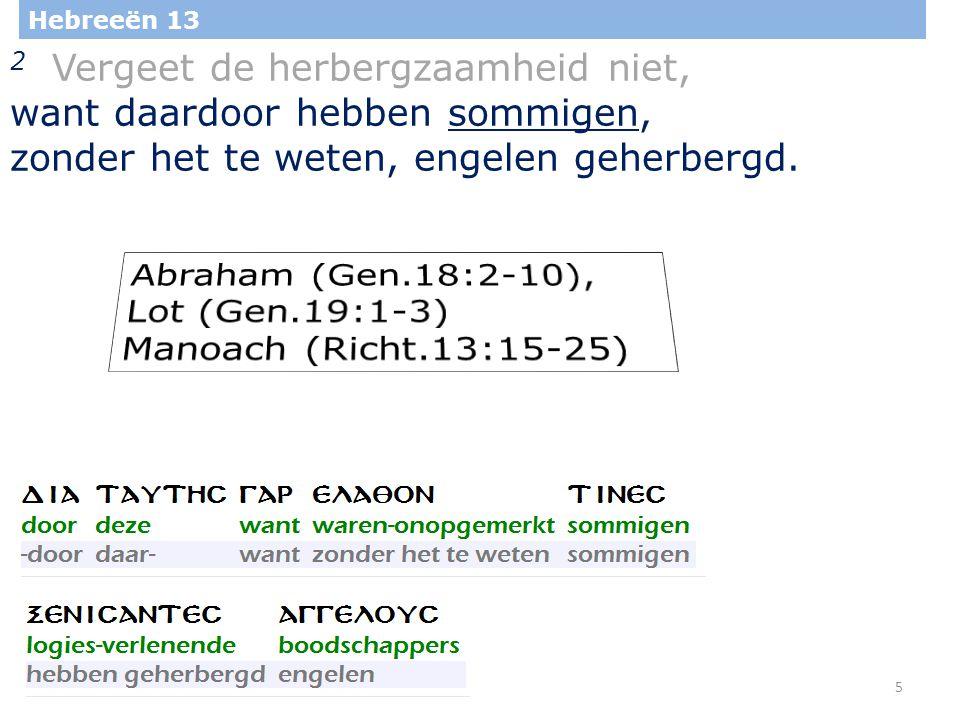 5 Hebreeën 13 2 Vergeet de herbergzaamheid niet, want daardoor hebben sommigen, zonder het te weten, engelen geherbergd.