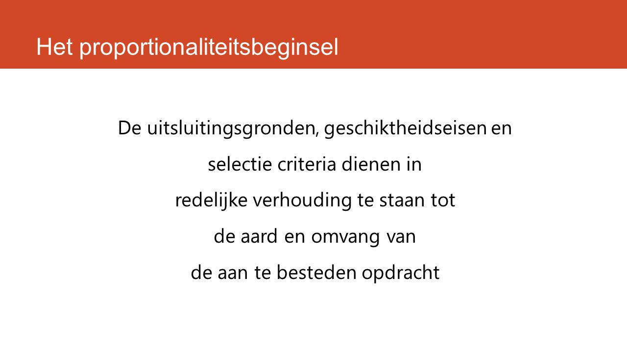 Het proportionaliteitsbeginsel De uitsluitingsgronden, geschiktheidseisen en selectie criteria dienen in redelijke verhouding te staan tot de aard en omvang van de aan te besteden opdracht