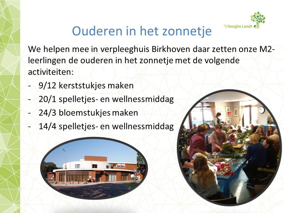 Ouderen in het zonnetje We helpen mee in verpleeghuis Birkhoven daar zetten onze M2- leerlingen de ouderen in het zonnetje met de volgende activiteiten: -9/12 kerststukjes maken -20/1 spelletjes- en wellnessmiddag -24/3 bloemstukjes maken -14/4 spelletjes- en wellnessmiddag