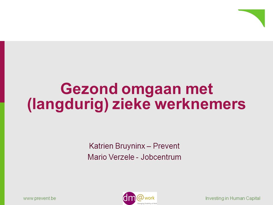 www.prevent.be Investing in Human Capital Gezond omgaan met (langdurig) zieke werknemers Katrien Bruyninx – Prevent Mario Verzele - Jobcentrum