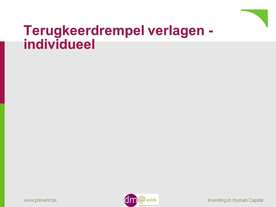 Terugkeerdrempel verlagen - individueel www.prevent.be Investing in Human Capital
