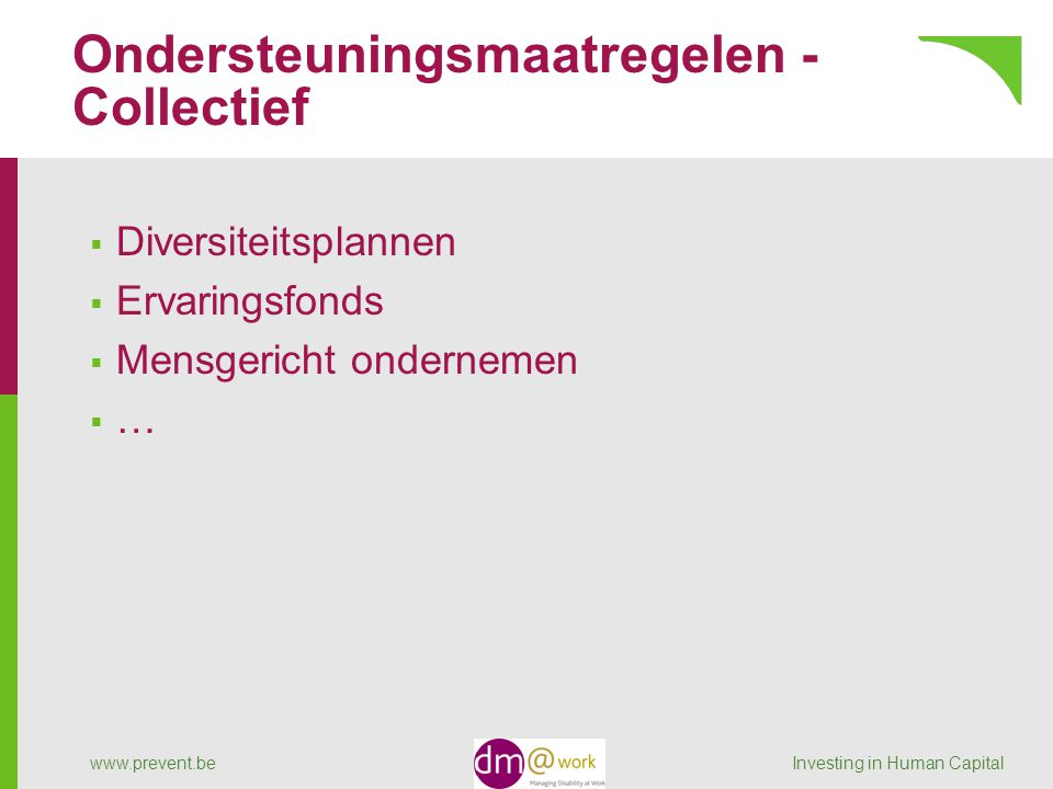 Ondersteuningsmaatregelen - Collectief  Diversiteitsplannen  Ervaringsfonds  Mensgericht ondernemen  … www.prevent.be Investing in Human Capital
