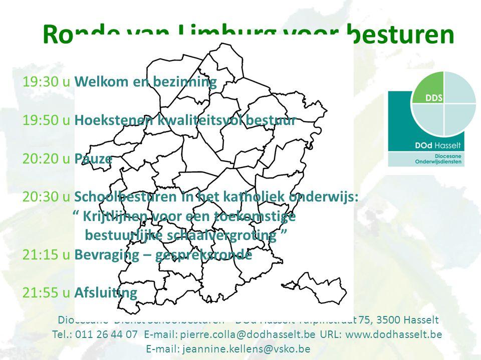 Diocesane Dienst Schoolbesturen – DOd Hasselt Tulpinstraat 75, 3500 Hasselt Tel.: 011 26 44 07 E-mail: pierre.colla@dodhasselt.be URL: www.dodhasselt.be E-mail: jeannine.kellens@vsko.be Ronde van Limburg voor besturen 19:30 u Welkom en bezinning 19:50 u Hoekstenen kwaliteitsvol bestuur 20:20 u Pauze 20:30 u Schoolbesturen in het katholiek onderwijs: Krijtlijnen voor een toekomstige bestuurlijke schaalvergroting 21:15 u Bevraging – gespreksronde 21:55 u Afsluiting
