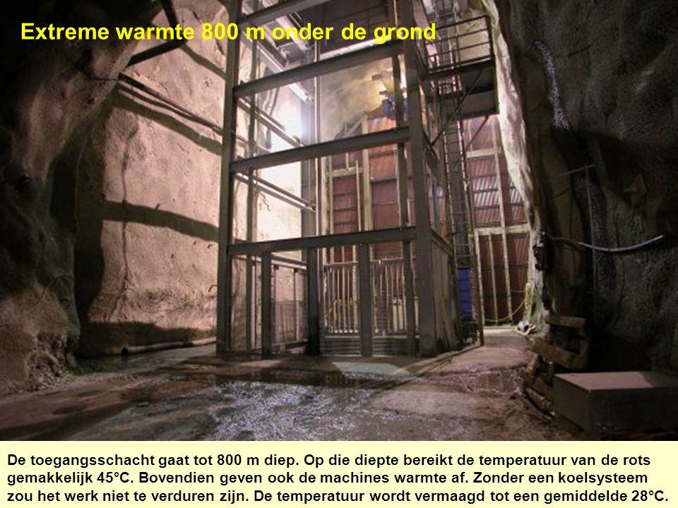 Extreme warmte 800 m onder de grond De toegangsschacht gaat tot 800 m diep. Op die diepte bereikt de temperatuur van de rots gemakkelijk 45°C. Bovendi