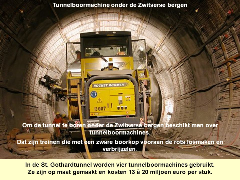 Tunnelboormachine onder de Zwitserse bergen Om de tunnel te boren onder de Zwitserse bergen beschikt men over tunnelboormachines. Dat zijn treinen die