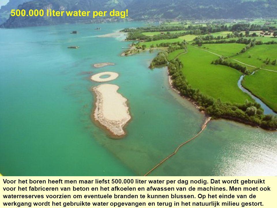 500.000 liter water per dag! Voor het boren heeft men maar liefst 500.000 liter water per dag nodig. Dat wordt gebruikt voor het fabriceren van beton