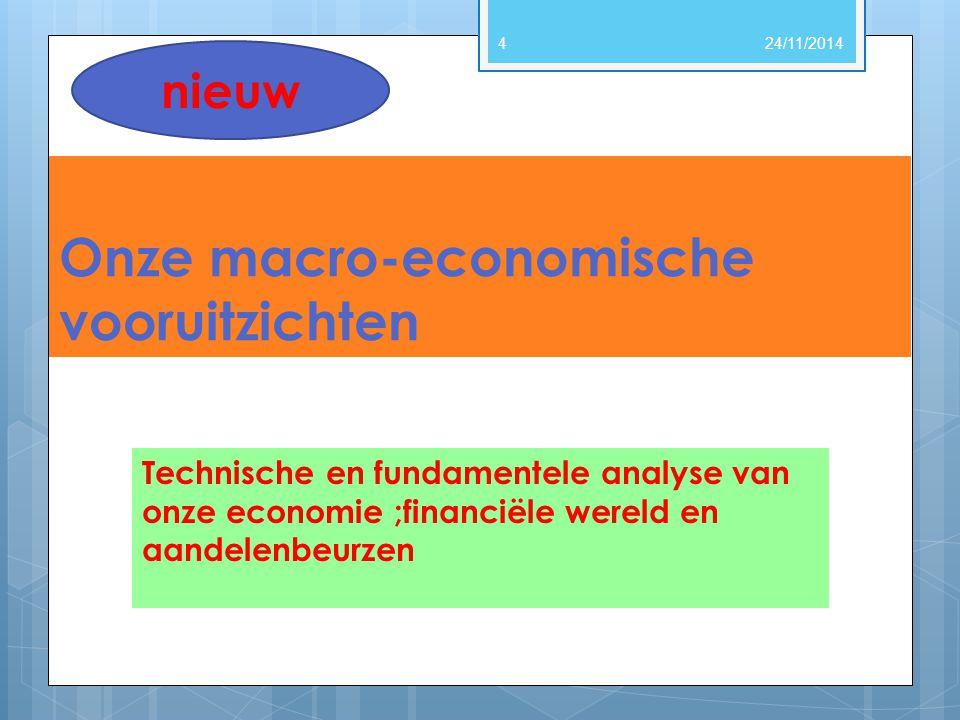 Onze macro-economische vooruitzichten Technische en fundamentele analyse van onze economie ;financiële wereld en aandelenbeurzen 24/11/20144 nieuw