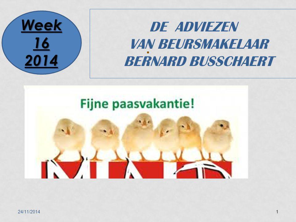24/11/20141 DE ADVIEZEN VAN BEURSMAKELAAR BERNARD BUSSCHAERT Week 16 2014