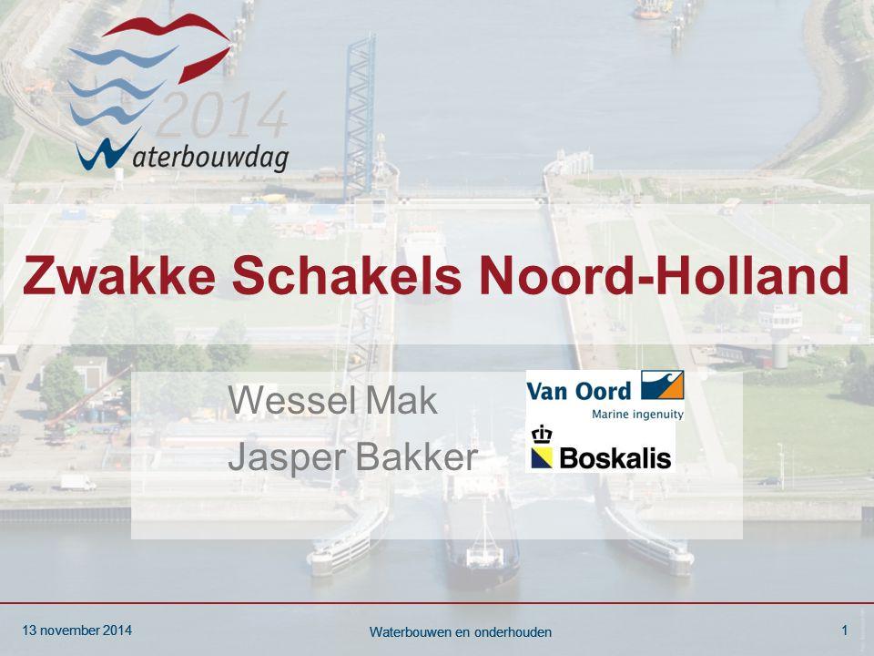 13 november 20141 Waterbouwen en onderhouden 13 november 20141 Waterbouwen en onderhouden 13 november 20141 Waterbouwen en onderhouden Zwakke Schakels Noord-Holland Wessel Mak Jasper Bakker