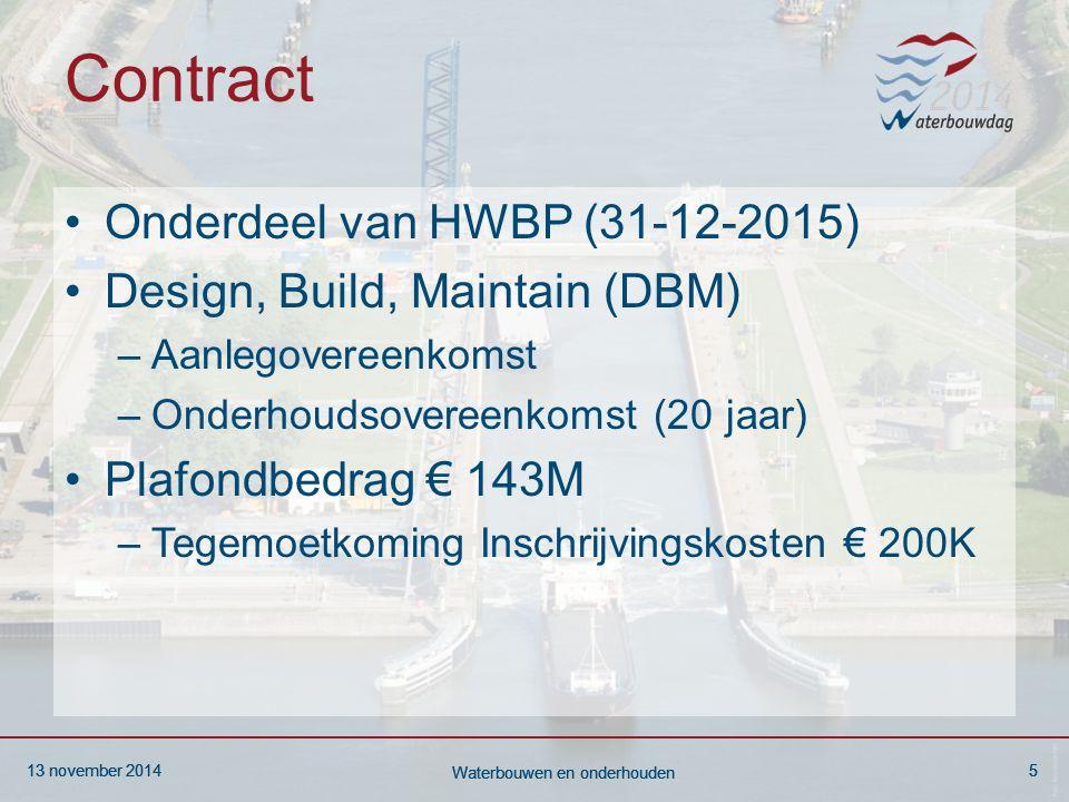 13 november 20145 Waterbouwen en onderhouden 13 november 20145 Waterbouwen en onderhouden 13 november 20145 Waterbouwen en onderhouden Contract Onderdeel van HWBP (31-12-2015) Design, Build, Maintain (DBM) –Aanlegovereenkomst –Onderhoudsovereenkomst (20 jaar) Plafondbedrag € 143M –Tegemoetkoming Inschrijvingskosten € 200K
