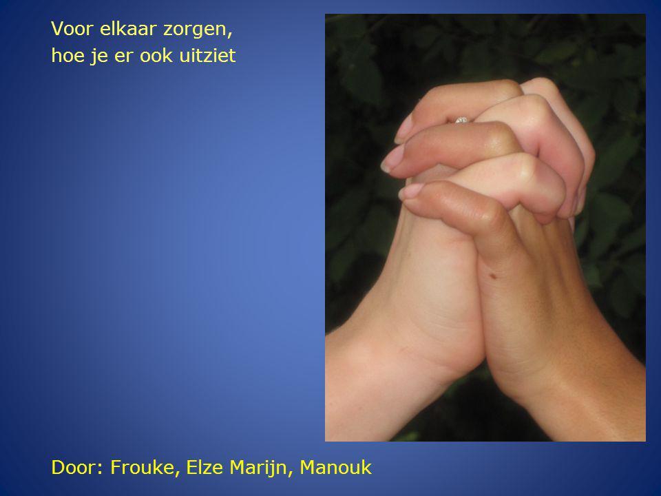 Door: Frouke, Elze Marijn, Manouk Voor elkaar zorgen, hoe je er ook uitziet