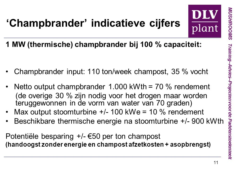 MUSHROOMS Training–Advies–Projecten voor de Paddenstoelenteelt 11 'Champbrander' indicatieve cijfers 1 MW (thermische) champbrander bij 100 % capaciteit: Champbrander input: 110 ton/week champost, 35 % vocht Netto output champbrander 1.000 kWth = 70 % rendement (de overige 30 % zijn nodig voor het drogen maar worden teruggewonnen in de vorm van water van 70 graden) Max output stoomturbine +/- 100 kWe = 10 % rendement Beschikbare thermische energie na stoomturbine +/- 900 kWth Potentiële besparing +/- €50 per ton champost (handoogst zonder energie en champost afzetkosten + asopbrengst)