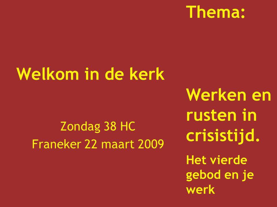 Welkom in de kerk Zondag 38 HC Franeker 22 maart 2009 Thema: Werken en rusten in crisistijd. Het vierde gebod en je werk