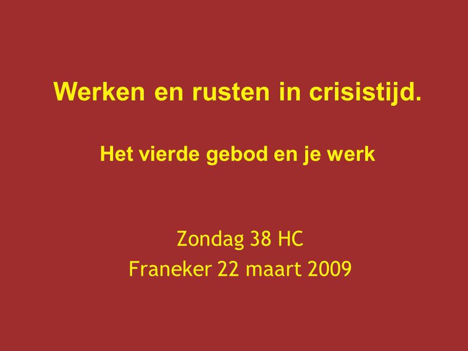 Werken en rusten in crisistijd. Het vierde gebod en je werk Zondag 38 HC Franeker 22 maart 2009