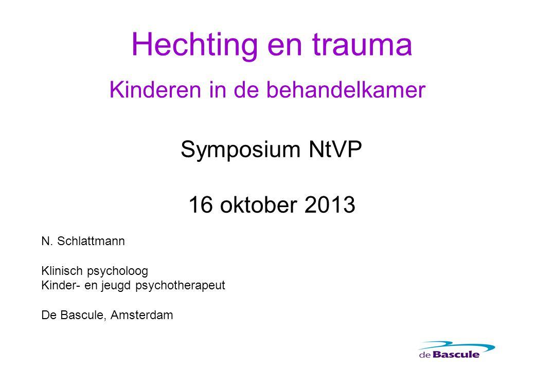 Hechting en trauma Kinderen in de behandelkamer Symposium NtVP 16 oktober 2013 N. Schlattmann Klinisch psycholoog Kinder- en jeugd psychotherapeut De