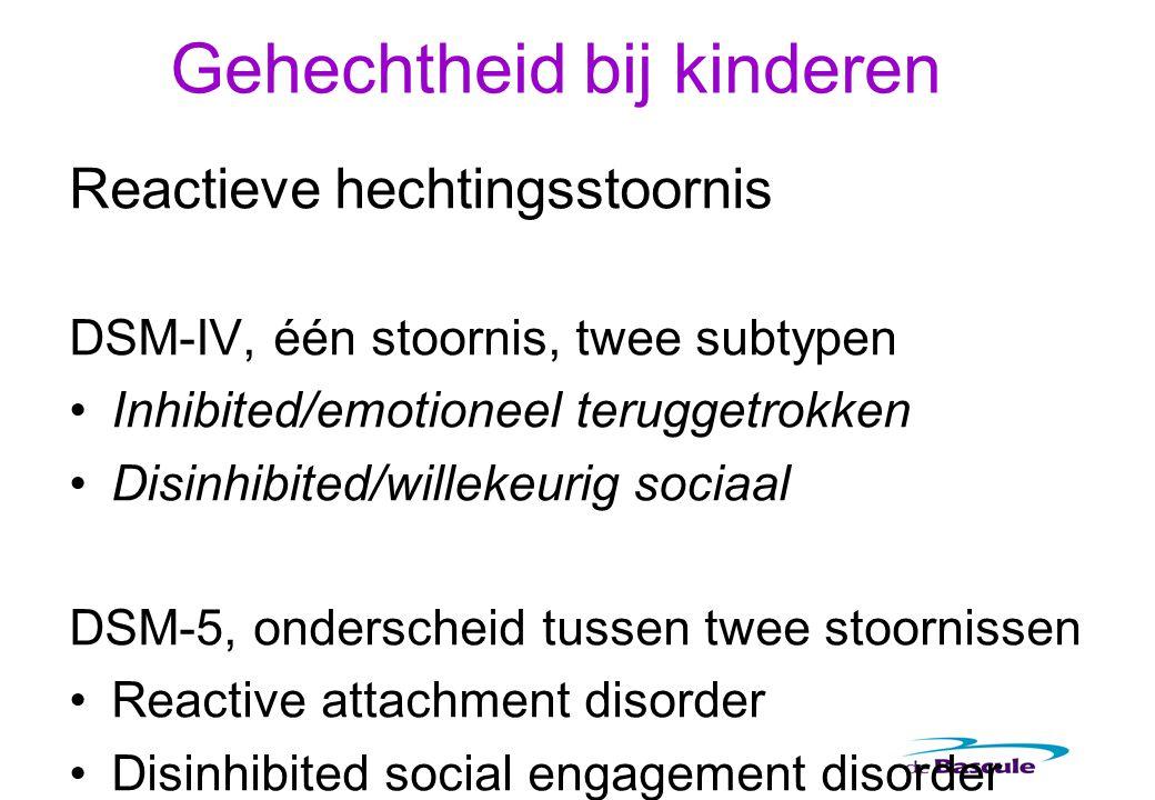 Gehechtheid bij kinderen Reactieve hechtingsstoornis DSM-IV, één stoornis, twee subtypen Inhibited/emotioneel teruggetrokken Disinhibited/willekeurig